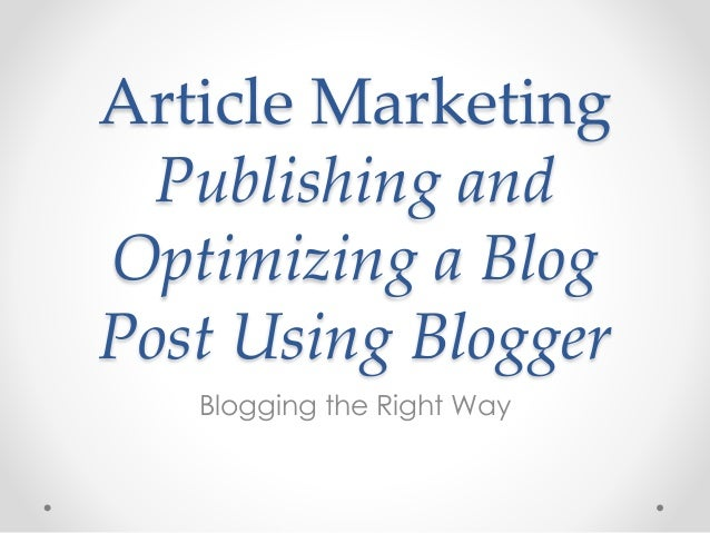 Article Marketing Publishing and Optimizing a Blog Post Using Blogger Blogging the Right Way