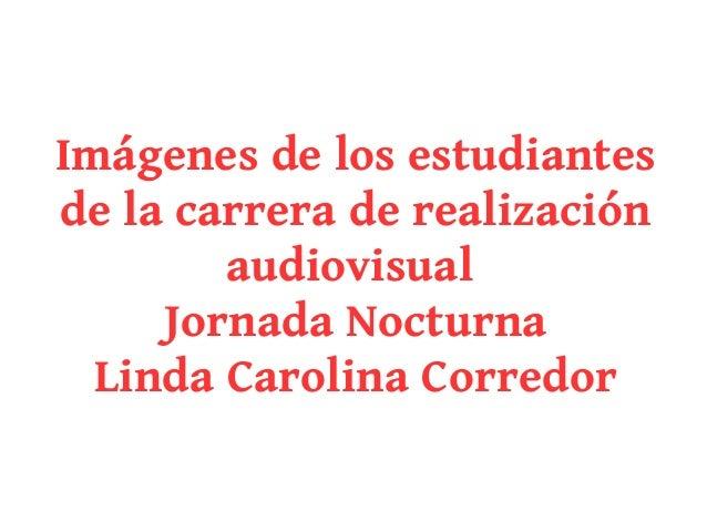 Imágenes de los estudiantesde la carrera de realización        audiovisual     Jornada Nocturna  Linda Carolina Corredor