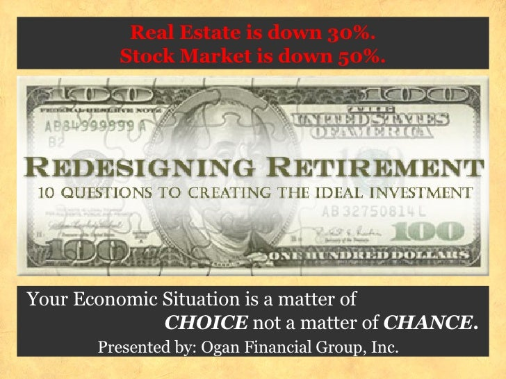 Real Estate is down 30%. Stock Market is down 50%.  Your Economic Situation is a matter of  CHOICE  not a matter of  CHAN...