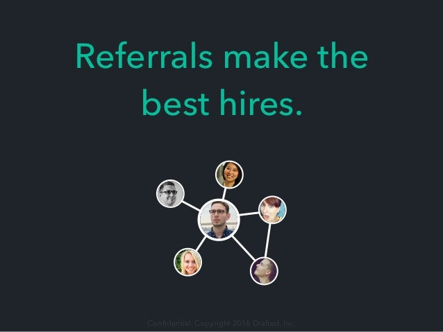 Confidential. Copyright 2016 Drafted, Inc. Referrals make the best hires.