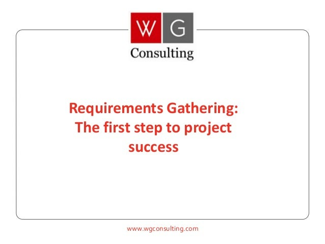 www.wgconsulting.com Requirements Gathering: The first step to project success