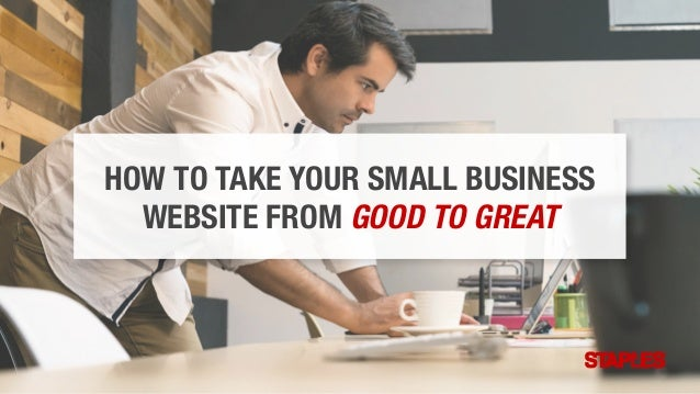 HOW TO TAKE YOUR SMALL BUSINESS WEBSITE FROM GOOD TO GREAT