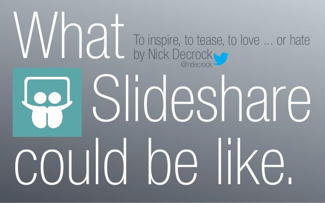 WhatSlidesharecould be like.To inspire, to tease, to love ... or hateby Nick Decrock@ndecrock