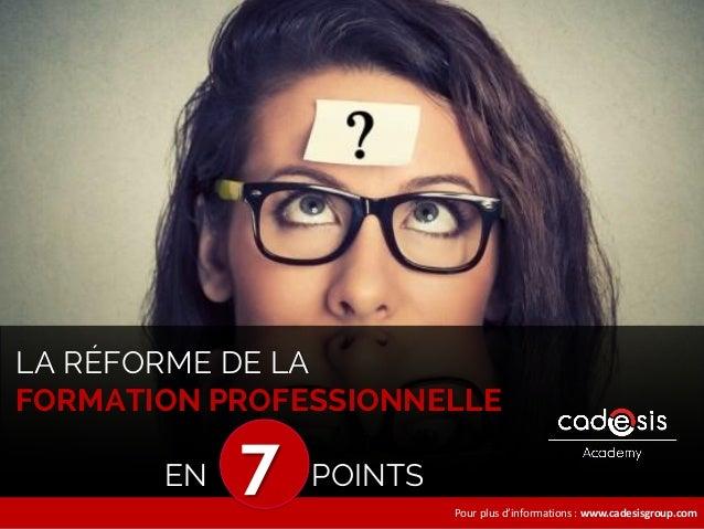 Pour plus d'informations : www.cadesisgroup.com LA RÉFORME DE LA FORMATION PROFESSIONNELLE EN 7 POINTS
