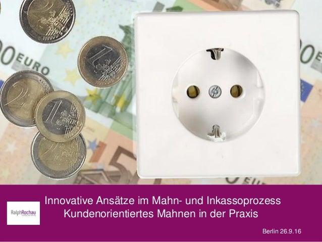 Innovative Ansätze im Mahn- und Inkassoprozess Kundenorientiertes Mahnen in der Praxis Berlin 26.9.16
