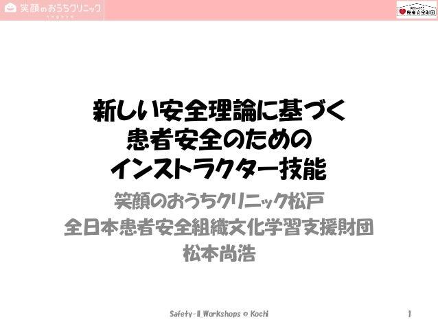 新しい安全理論に基づく 患者安全のための インストラクター技能 笑顔のおうちクリニック松戸 全日本患者安全組織文化学習支援財団 松本尚浩 Safety-II_Workshops @ Kochi 1