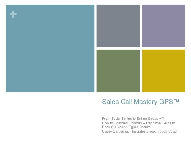 +  Sales Call Mastery GPS™  From Social Selling to Selling Sociably™:  How to Combine LinkedIn + Traditional Sales to  Roc...