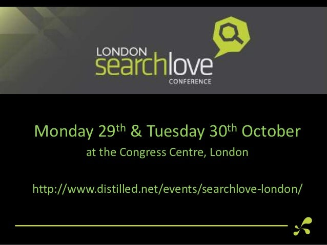 Monday      29 th   & Tuesday   30th   October         at the Congress Centre, Londonhttp://www.distilled.net/events/searc...