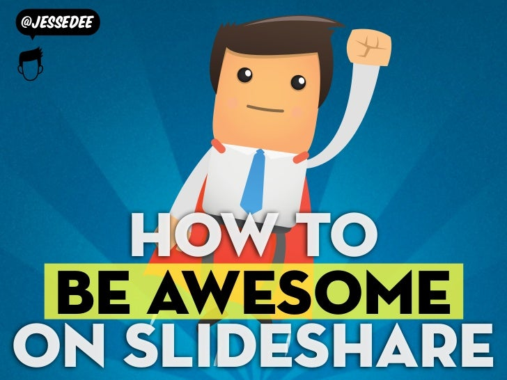 @jessedee   How to be awesomeon slideshare