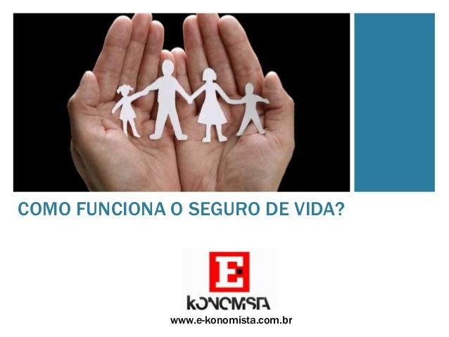 COMO FUNCIONA O SEGURO DE VIDA?  www.e-konomista.com.br