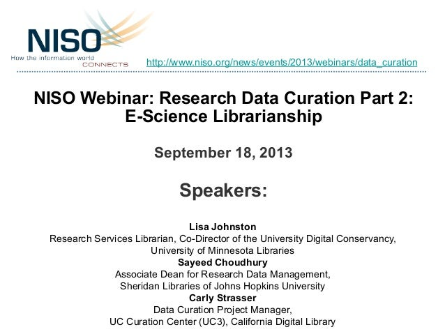 NISO Webinar: Research Data Curation Part 2: E-Science Librarianship September 18, 2013 Speakers: Lisa Johnston Research S...