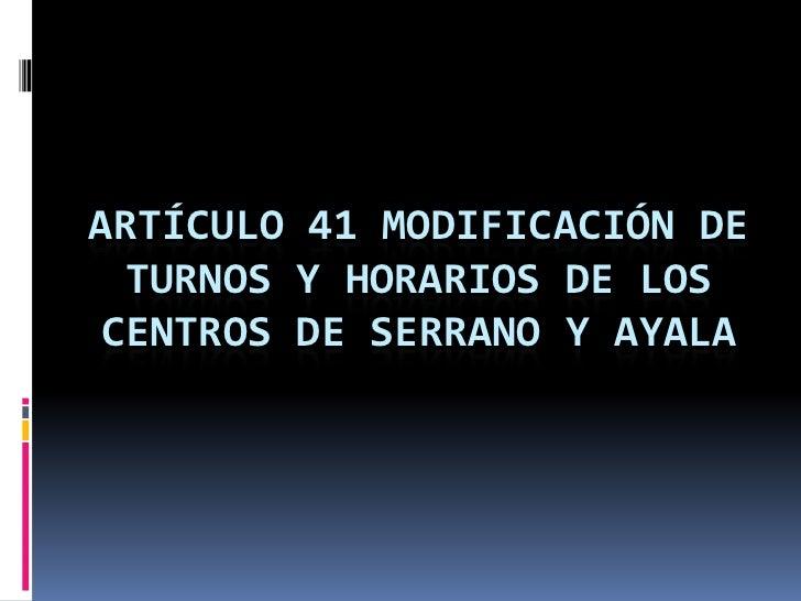 ARTÍCULO 41 MODIFICACIÓN DE  TURNOS Y HORARIOS DE LOS CENTROS DE SERRANO Y AYALA