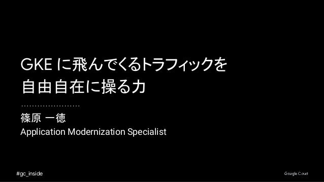 #gc_inside 篠原 一徳 Application Modernization Specialist GKE に飛んでくるトラフィックを 自由自在に操る力