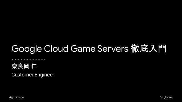 #gc_inside 奈良岡 仁 Customer Engineer Google Cloud Game Servers 徹底入門