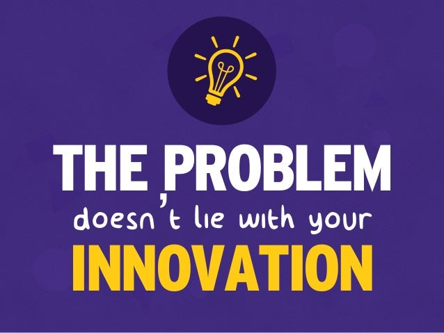 doesn't lie with your THE PROBLEM INNOVATION