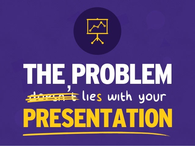 doesn't lies with your THE PROBLEM PRESENTATION