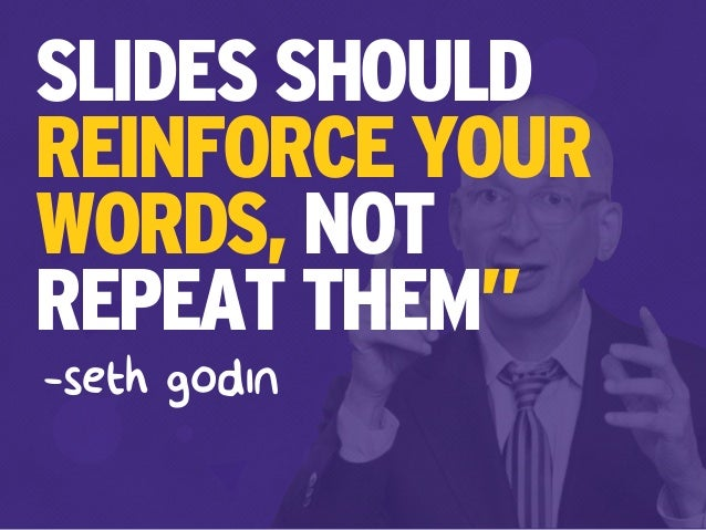 "SLIDES SHOULD REINFORCE YOUR WORDS, NOT REPEAT THEM"" -seth godin"