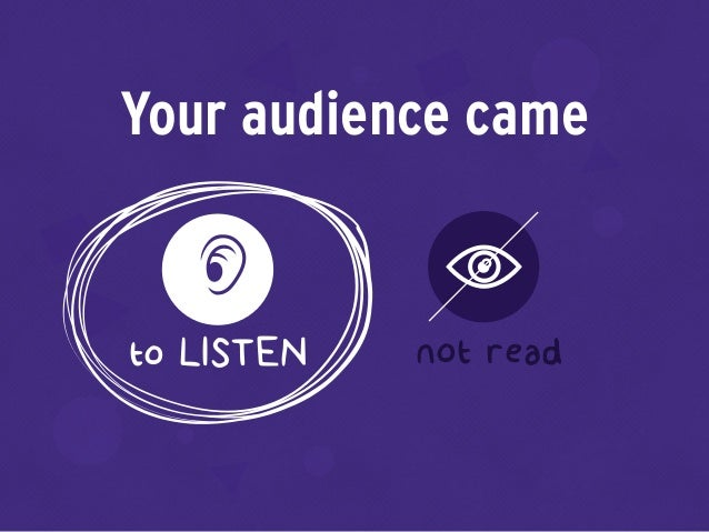 Your audience came to LISTEN not read