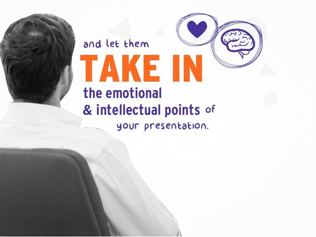 the emotional & intellectual points your presentation. TAKE IN of and let them