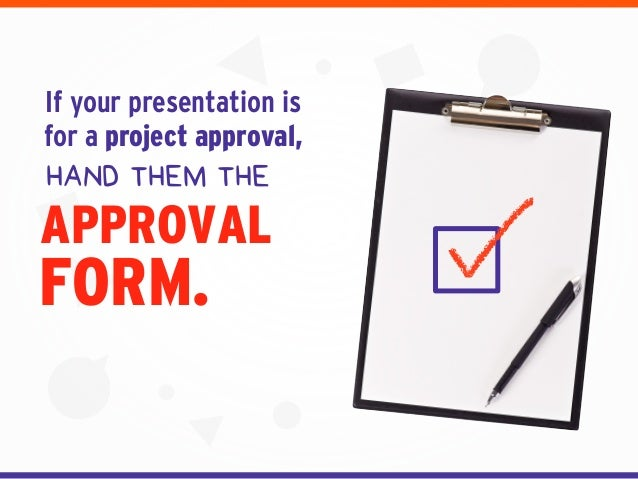 FORM. If your presentation is for a project approval, HAND THEM THE APPROVAL