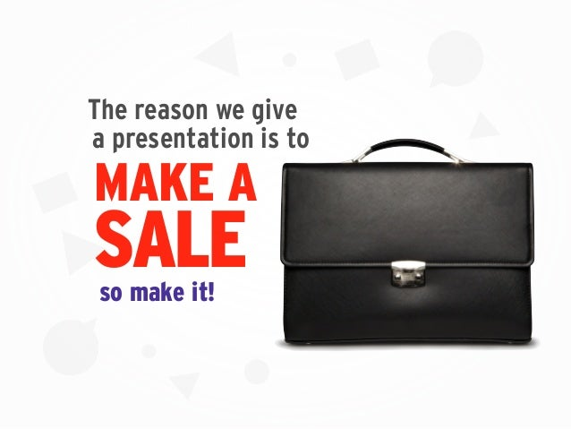 MAKE A SALE a presentation is to so make it! The reason we give