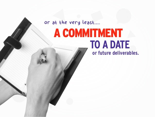 or future deliverables. or at the very least..... A COMMITMENT TOADATE