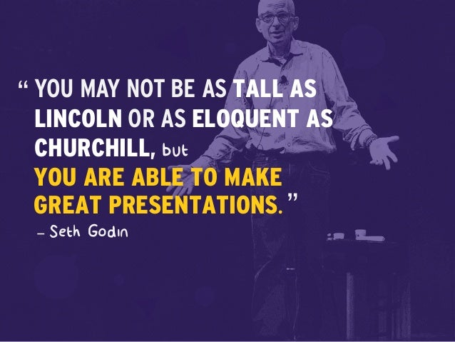 but – Seth Godin YOU MAY NOT BE AS TALL AS LINCOLN OR AS ELOQUENT AS CHURCHILL, YOU ARE ABLE TO MAKE GREAT PRESENTATIONS. ...