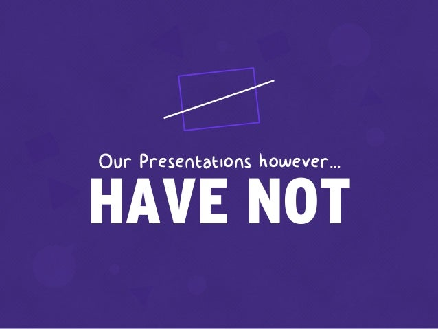 HAVE NOT Our Presentations however...