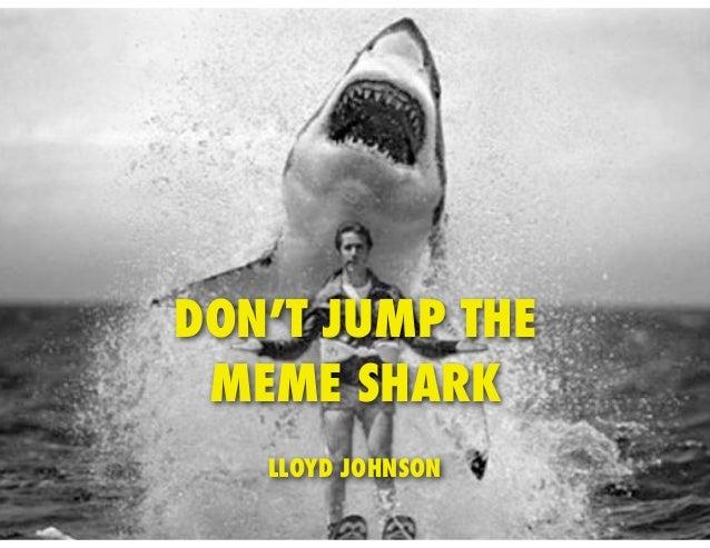 DON'T JUMP THE MEME SHARK   LLOYD JOHNSON