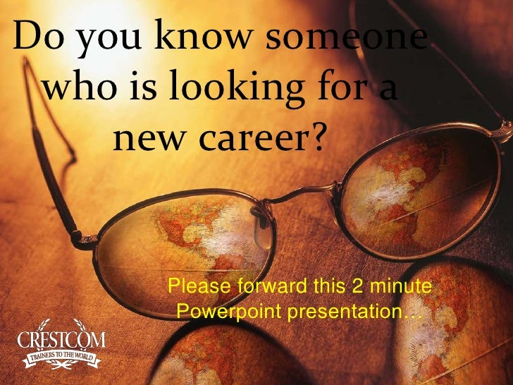 Do you know someone who is looking for a new career?<br />Please forward this 2 minute <br />Powerpoint presentation…<br />