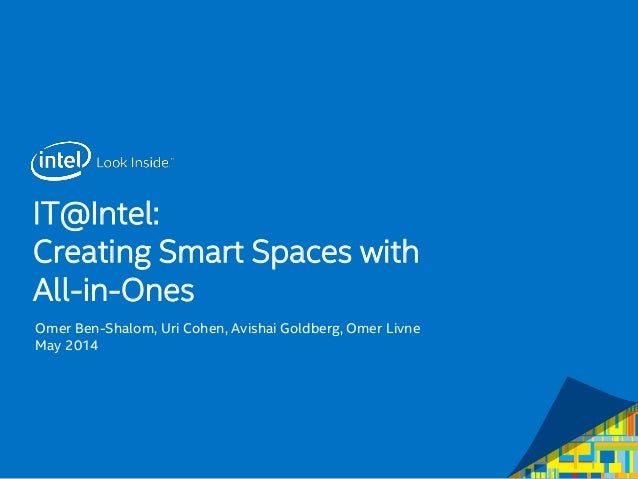 IT@Intel: Creating Smart Spaces with All-in-Ones Omer Ben-Shalom, Uri Cohen, Avishai Goldberg, Omer Livne May 2014