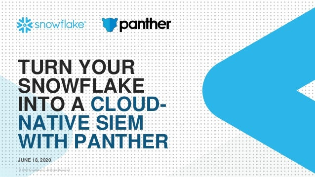 © 2020 Snowflake Inc. All Rights Reserved TURN YOUR SNOWFLAKE INTO A CLOUD- NATIVE SIEM WITH PANTHER JUNE 18, 2020