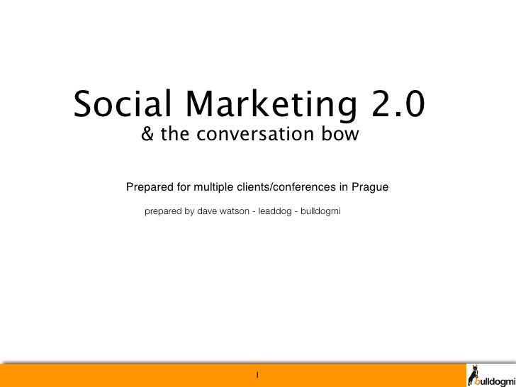 Social Marketing 2.0     & the conversation bow    Prepared for multiple clients/conferences in Prague       prepared by d...