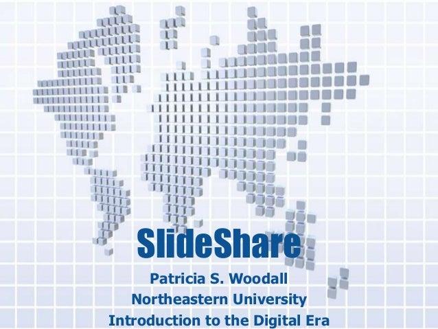 SlideShare     Patricia S. Woodall   Northeastern UniversityIntroduction to the Digital Era