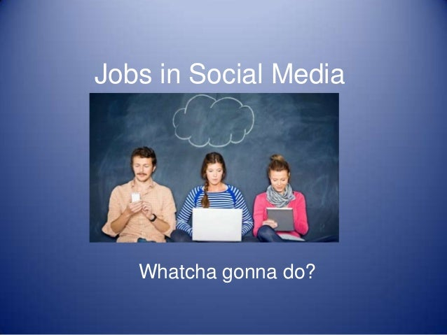Jobs in Social Media Whatcha gonna do?