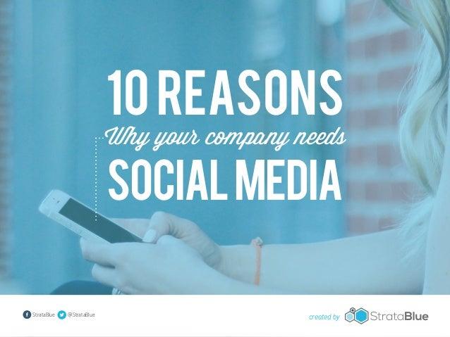 10 Reasons  Why your company needs  Social Media  StrataBlue  @StrataBlue  created by
