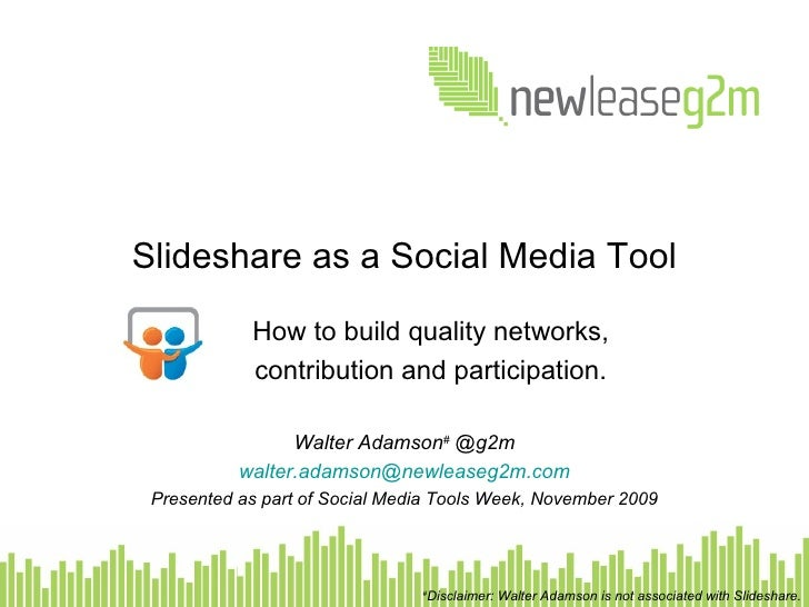 Slideshare as a Social Media Tool How to build quality networks, contribution and participation. Walter Adamson #  @g2m Ce...
