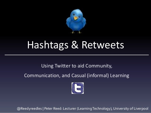 Hashtags & Retweets Using Twitter to aid Community, Communication, and Casual (informal) Learning @Reedyreedles | Peter Re...