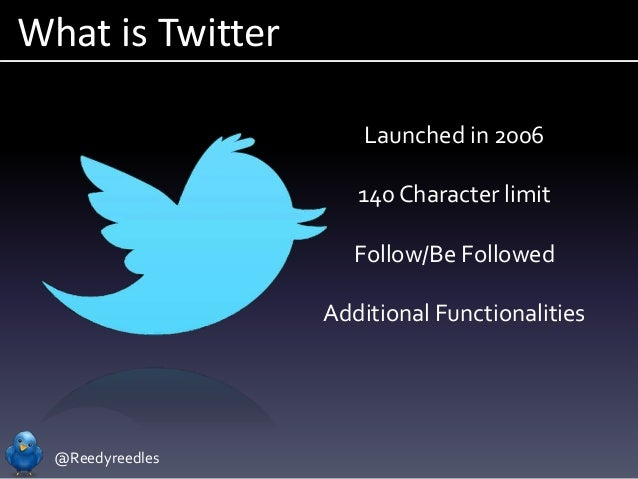 @Reedyreedles What is Twitter Launched in 2006 140 Character limit Follow/Be Followed Additional Functionalities
