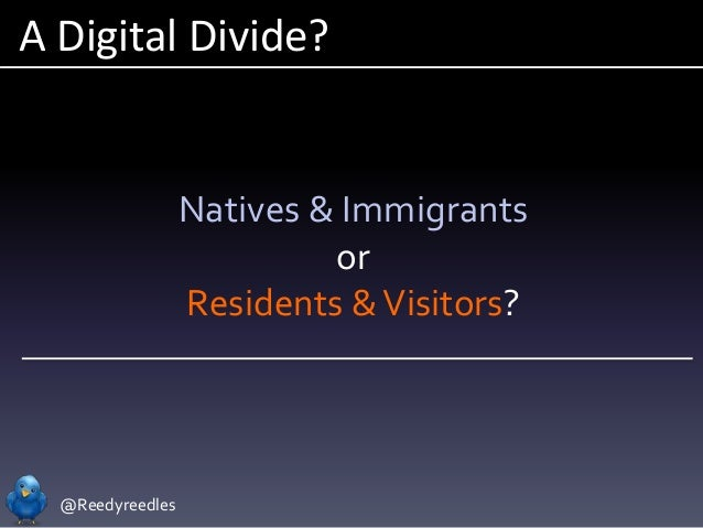 @Reedyreedles A Digital Divide? Natives & Immigrants or Residents &Visitors?