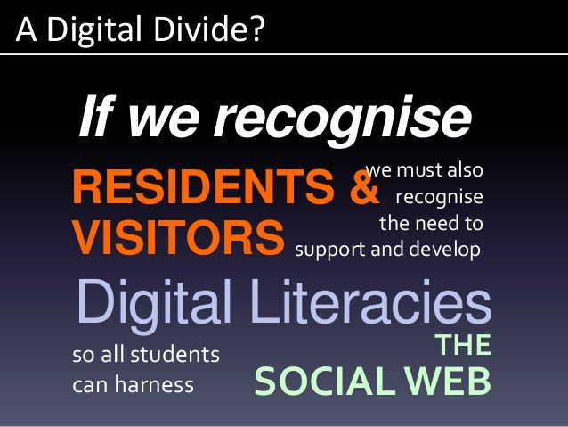 A Digital Divide? Digital Literacies If we recognise RESIDENTS & VISITORS we must also recognise the need to support and d...
