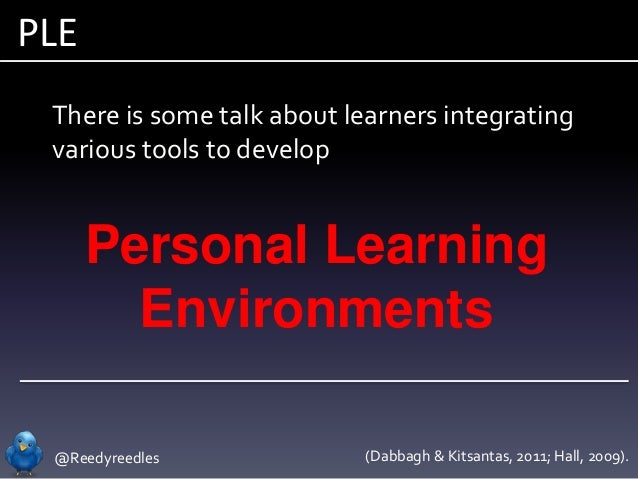 @Reedyreedles PLE Personal Learning Environments There is some talk about learners integrating various tools to develop (D...
