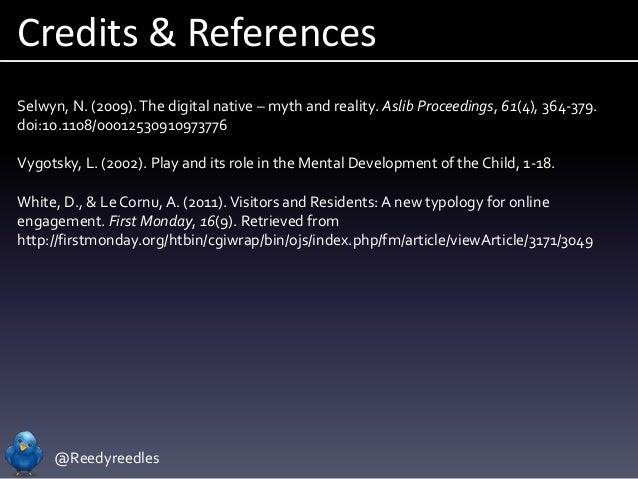 @Reedyreedles Credits & References Selwyn, N. (2009).The digital native – myth and reality. Aslib Proceedings, 61(4), 364-...
