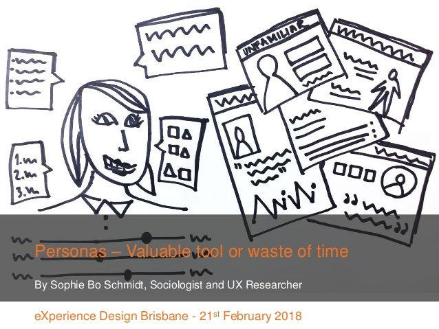 Personas – Valuable tool or waste of time By Sophie Bo Schmidt, Sociologist and UX Researcher eXperience Design Brisbane -...