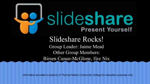 Slideshare Rocks! Group Leader: Jaime Mead Other Group Members: Birsen Canan-McGlone, Ilze Nix  Information provided is pr...