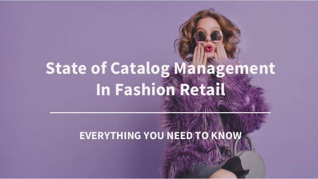 State of Catalog Management In Fashion Retail _____________________________________ EVERYTHING YOU NEED TO KNOW