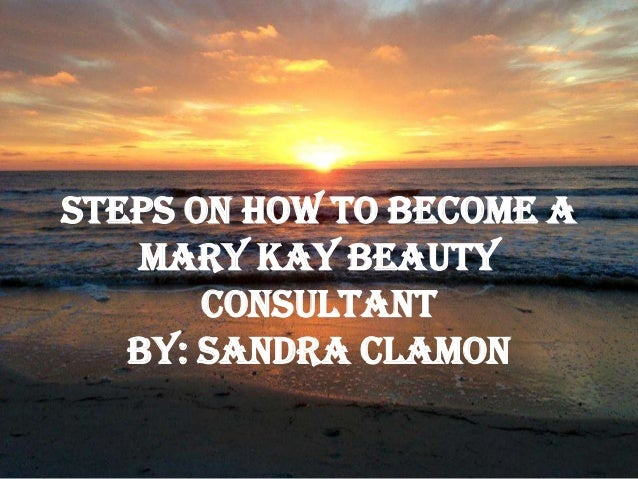 Steps on How to Become aMary Kay BeautyConsultantby: Sandra Clamon