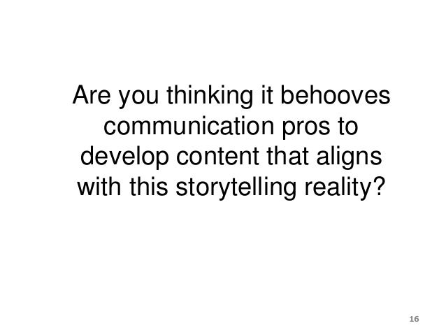 Are you thinking it behooves communication pros to develop content that aligns with this storytelling reality? 16