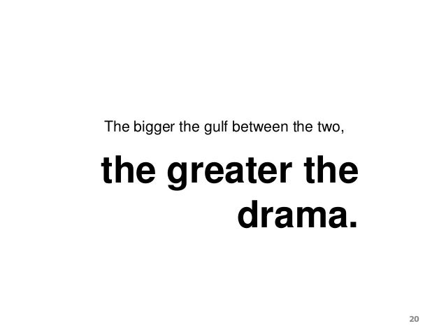 The bigger the gulf between the two, the greater the drama. 20