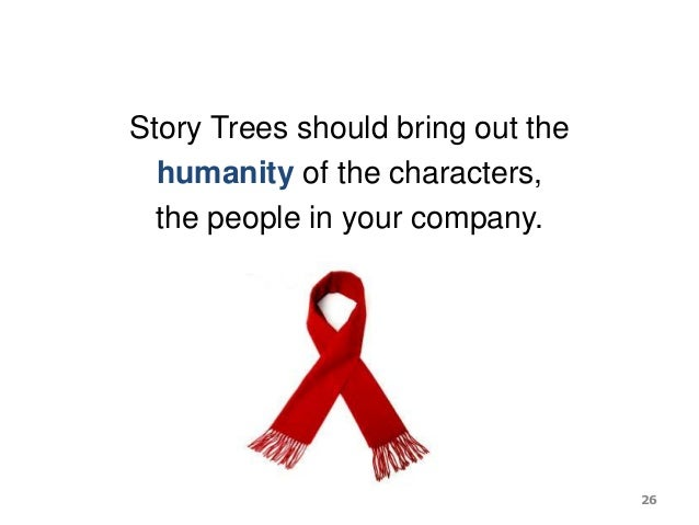 Story Trees should bring out the humanity of the characters, the people in your company. 26